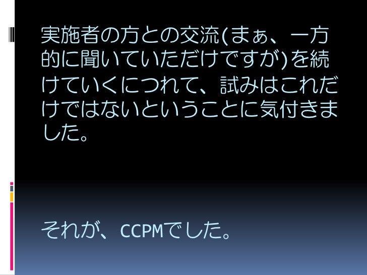 実施者の方との交流(まぁ、一方 的に聞いていただけですが)を続 けていくにつれて、試みはこれだ けではないということに気付きま した。    それが、CCPMでした。