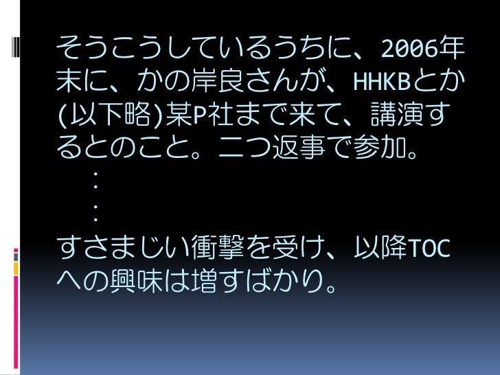 そうこうしているうちに、2006年 末に、かの岸良さんが、HHKBとか (以下略)某P社まで来て、講演す るとのこと。二つ返事で参加。  :  : すさまじい衝撃を受け、以降TOC への興味は増すばかり。