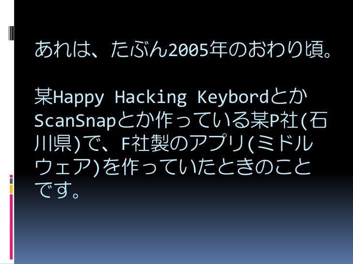 あれは、たぶん2005年のおわり頃。  某Happy Hacking Keybordとか ScanSnapとか作っている某P社(石 川県)で、F社製のアプリ(ミドル ウェア)を作っていたときのこと です。