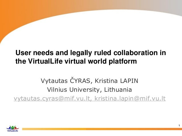 User needs and legally ruled collaboration in the VirtualLife virtual world platform Vytautas ČYRAS, Kristina LAPIN Vilniu...