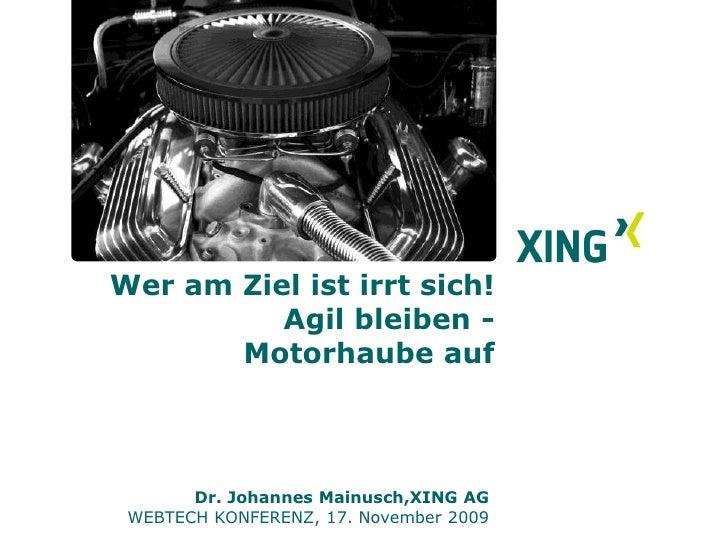 Wer am Ziel, ist irrt sich!Agil bleiben -  Motorhaube auf        <br />Dr. Johannes Mainusch, XING AG<br />WEBTECH KONFERE...
