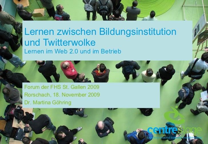 Lernen zwischen Bildungsinstitution und Twitterwolke Lernen im Web 2.0 und im Betrieb Forum der FHS St. Gallen 2009 Rorsch...