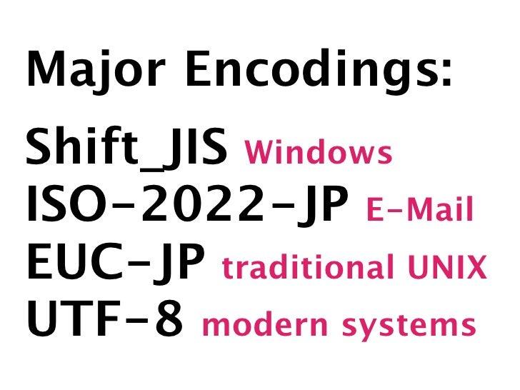 Major Encodings: Shift_JIS Windows ISO-2022-JP E-Mail EUC-JP traditional UNIX UTF-8 modern systems