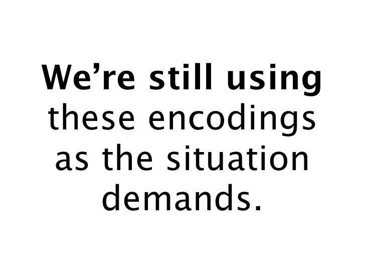 We're still using these encodings  as the situation     demands.