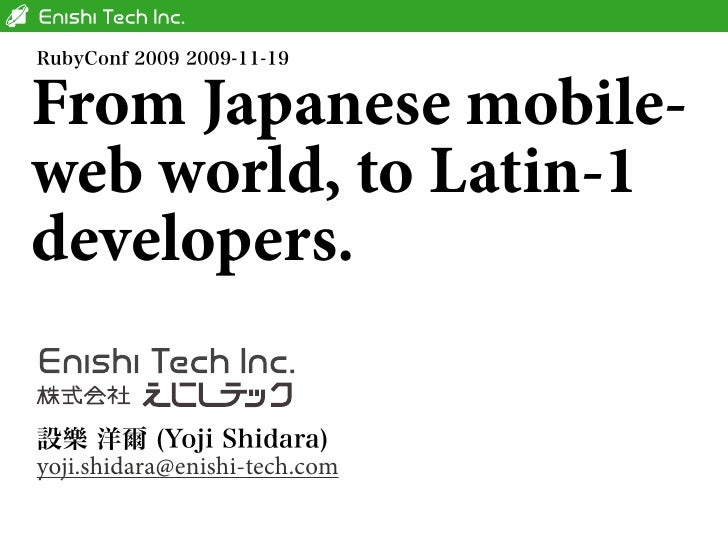 From Japanese mobile- web world, to Latin-1 developers.   yoji.shidara@enishi-tech.com