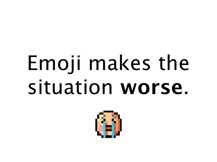 Emoji makes the situation worse.