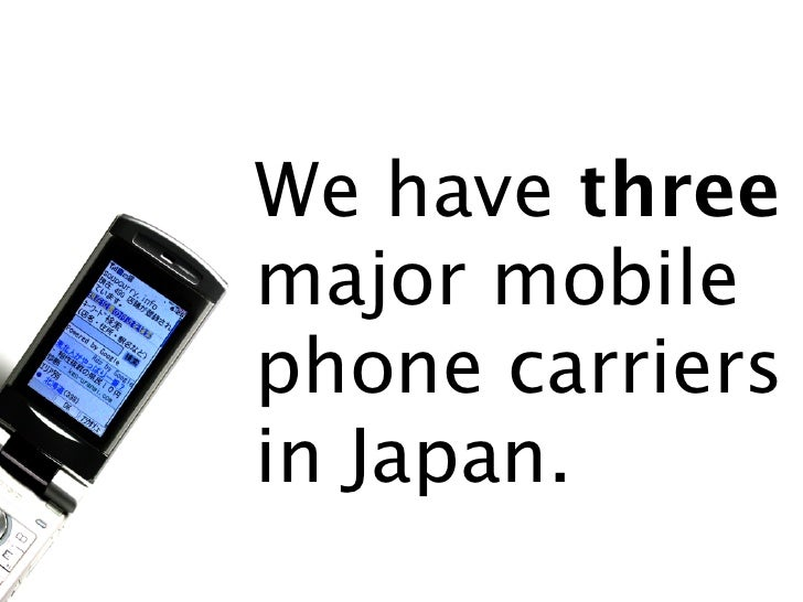 We have three major mobile phone carriers in Japan.