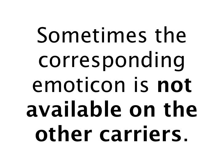 Sometimes the  corresponding emoticon is not available on the  other carriers.