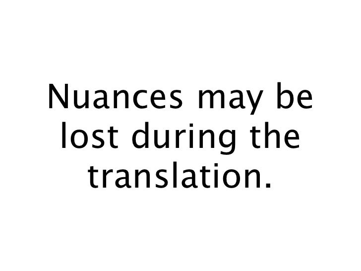 Nuances may be  lost during the    translation.