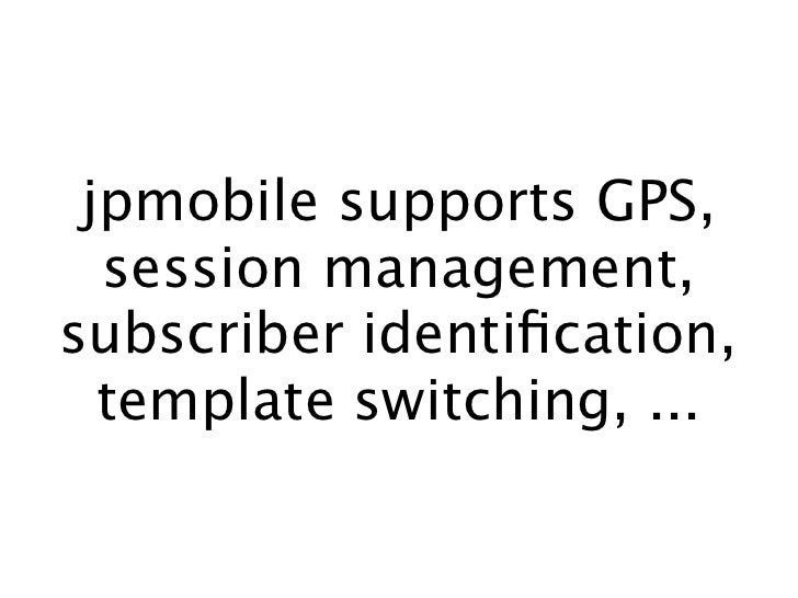 jpmobile supports GPS,   session management, subscriber identification,   template switching, ...