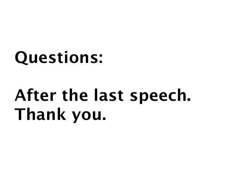 Questions:  After the last speech. Thank you.