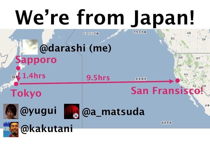We're from Japan!     @darashi (me) Sapporo  1.4hrs      9.5hrs  Tokyo                 San Fransisco!   @yugui      @a_mat...