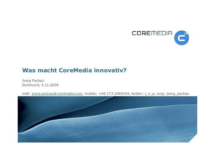 Was macht CoreMedia innovativ? Joerg Pechau Dortmund, 5.11.2009  mail: joerg.pechau@coremedia.com, mobile: +49.173.2585204...
