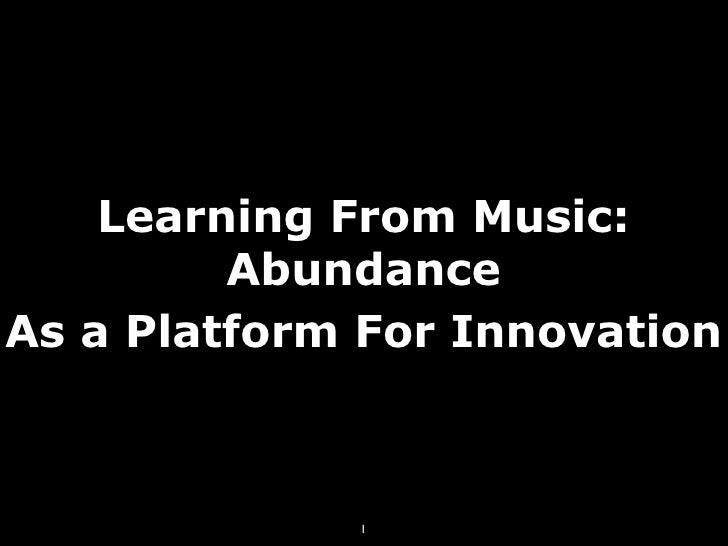 Learning From Music:          Abundance As a Platform For Innovation                 1