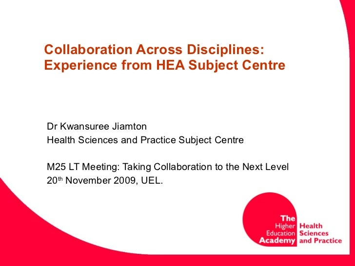 Collaboration Across Disciplines: Experience from HEA Subject Centre  Dr Kwansuree Jiamton Health Sciences and Practice Su...