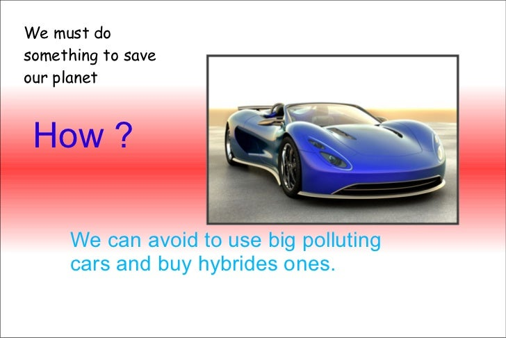 How ? We can avoid to use big polluting cars and buy hybrides ones. We must do something to save our planet
