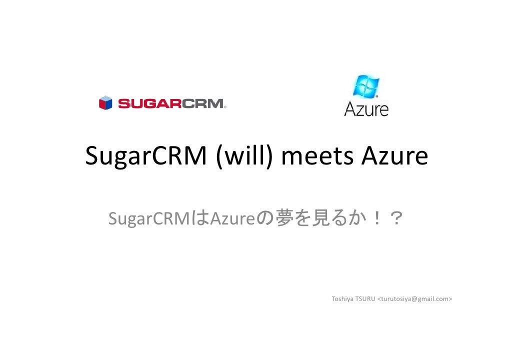 SugarCRM(will)meetsAzure   SugarCRMはAzureの夢を見るか!?                      ToshiyaTSURU<turutosiya@gmail.com>