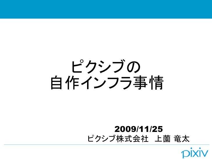 ピクシブの 自作インフラ事情        2009/11/25   ピクシブ株式会社 上薗 竜太