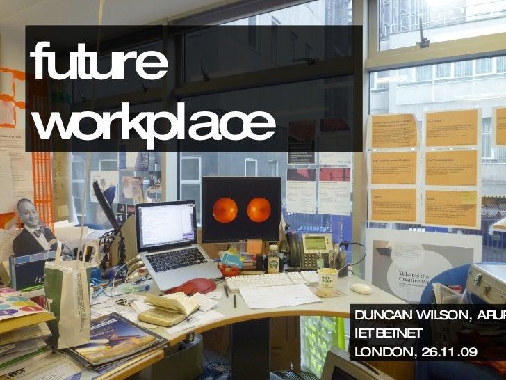 future workplace DUNCAN WILSON, ARUP IET BETNET LONDON, 26.11.09