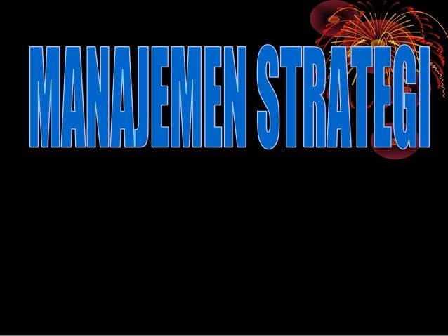 PROSES MANAJEMEN       STRATEGIS• MENETAPKAN VISI DAN MISI  UNIT BISNIS• MELAKUKAN ANALISIS  LINGKUNGAN INTERNAL• MELAKUKA...