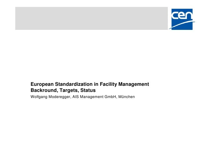 European Standardization in Facility Management Backround, Targets, Status Wolfgang Moderegger, AIS Management GmbH, Münch...