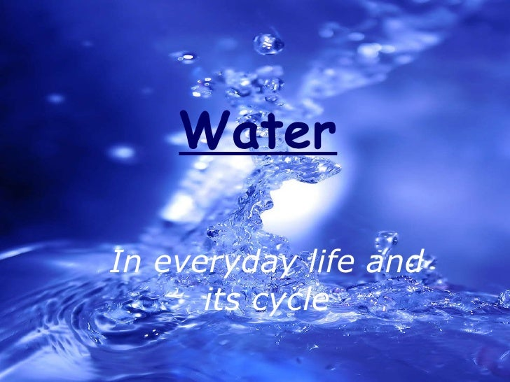 Water In everyday life and its cycle