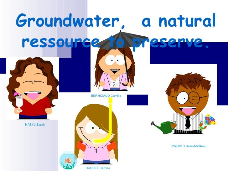 Groundwater,  a natural ressource to preserve. NABYL Sarah DUCRET Camille PROMPT Jean-Matthieu  BERNIGAUD Camille