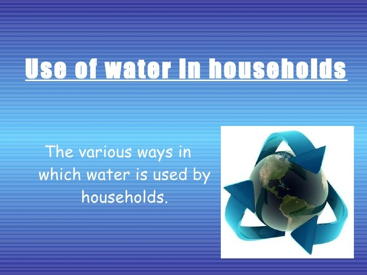 Use of water in households The various ways in which water is used by households.