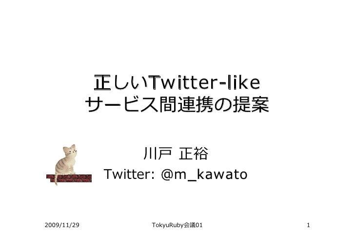 正しいTwitter-like              サービス間連携の提案                    川⼾ 正裕               Twitter: @m_kawato   2009/11/29          To...