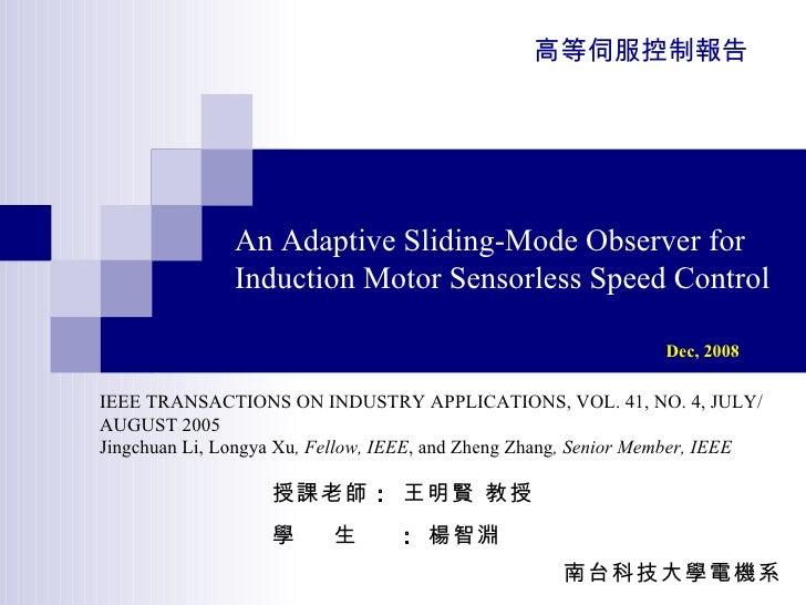 An Adaptive Sliding-Mode Observer for Induction Motor Sensorless Speed Control Dec, 2008   授課老師 :  王明賢 教授 學  生  :  楊智淵 南台科...