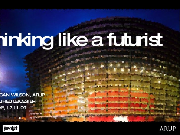 thinking like a futurist DUNCAN WILSON, ARUP AMPLIFIED LEICESTER CURVE, 12.11.09