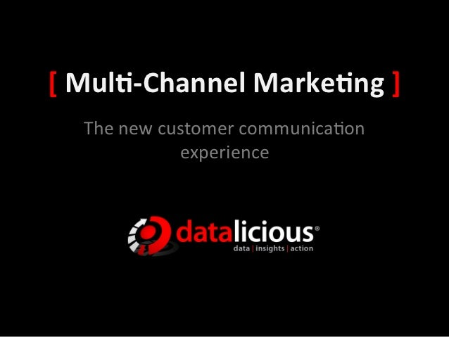 [	  Mul&-­‐Channel	  Marke&ng	  ]	     The	  new	  customer	  communica0on	                     experience