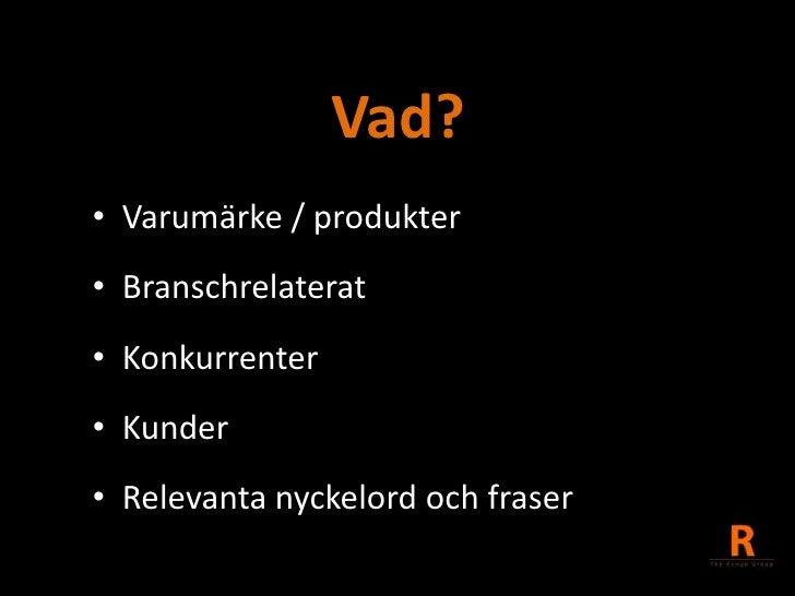 Vad?<br />Varumärke / produkter<br />Branschrelaterat<br />Konkurrenter<br />Kunder<br />Relevanta nyckelord och fraser<br />