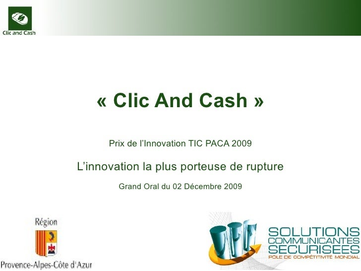 « Clic And Cash » Prix de l'Innovation TIC PACA 2009 L'innovation la plus porteuse de rupture Grand Oral du 02 Décembre 2009