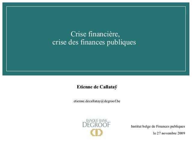 Crise financière, crise des finances publiques  Etienne de Callataÿ etienne.decallatay@degroof.be  Institut belge de Finan...