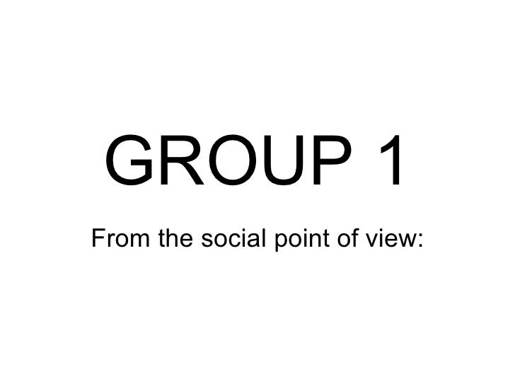 GROUP 1 From the social point of view: