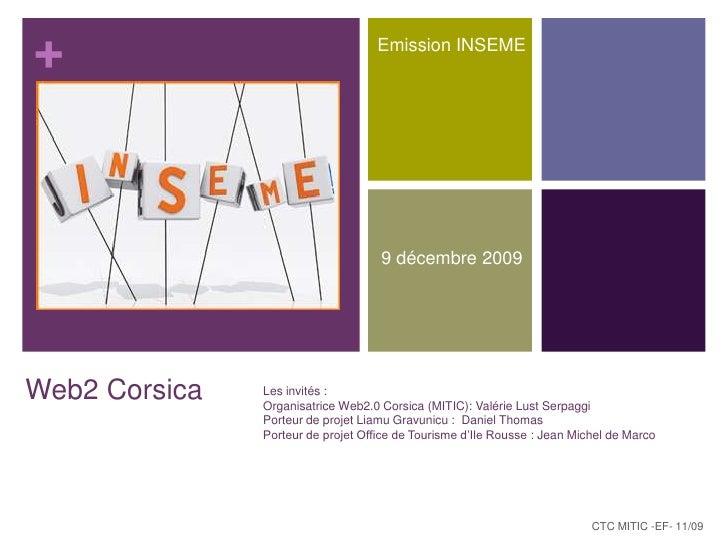 Emission INSEME<br />9 décembre 2009<br />Web2 Corsica<br />Les invités :<br />Organisatrice Web2.0 Corsica (MITIC): Valér...
