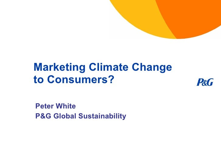 Marketing Climate Change to Consumers? Peter White P&G Global Sustainability