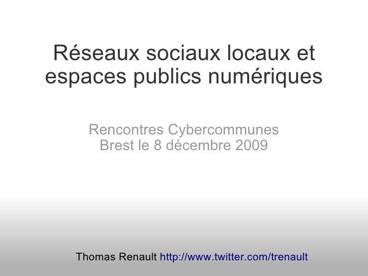 Réseaux sociaux locaux et espaces publics numériques      Rencontres Cybercommunes      Brest le 8 décembre 2009       Tho...