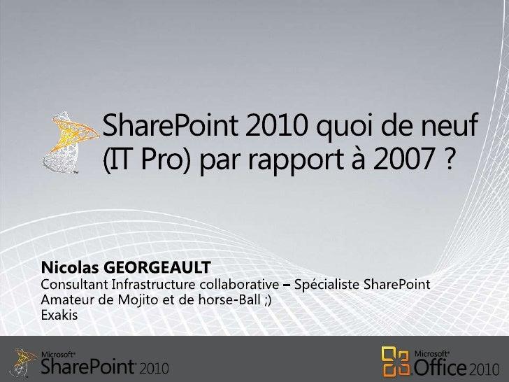 SharePoint 2010 quoi de neuf (IT Pro) par rapport à 2007 ?<br />Nicolas GEORGEAULT<br />Consultant Infrastructure collabor...