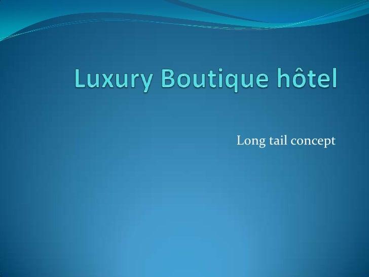 Luxury Boutique hôtel<br />Long tail concept<br />