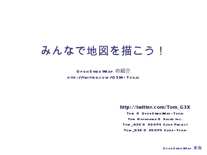 みんなで地図を描こう! OpenStreetMap の紹介 http://twitter.com/OSM-Tokai http://twitter.com/Tom_G3X Tom @ OpenStreetMap-Tokai Tom Hayaka...