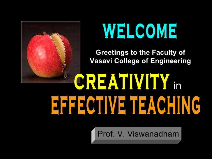 CREATIVITY EFFECTIVE TEACHING in Prof. V. Viswanadham WELCOME Greetings to the Faculty of Vasavi College of Engineering