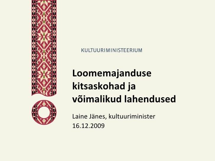 Loomemajanduse kitsaskohad ja võimalikud lahendused Laine Jänes, kultuuriminister 16.12.2009
