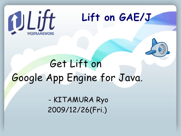 Lift on GAE/J            Get Lift on Google App Engine for Java.         - KITAMURA Ryo        2009/12/26(Fri.)