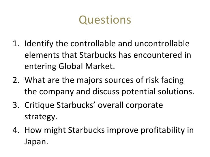 identify the controllable and uncontrollable elements for starbucks Case 1-1 starbucks - going global fast essay identify the controllable and  uncontrollable elements that starbucks has encountered in entering global  markets.