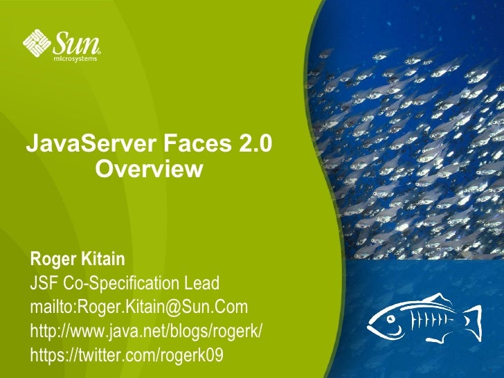 JavaServer Faces 2.0 Overview Roger Kitain JSF Co-Specification Lead mailto:Roger.Kitain@Sun.Com http://www.java.net/blogs...