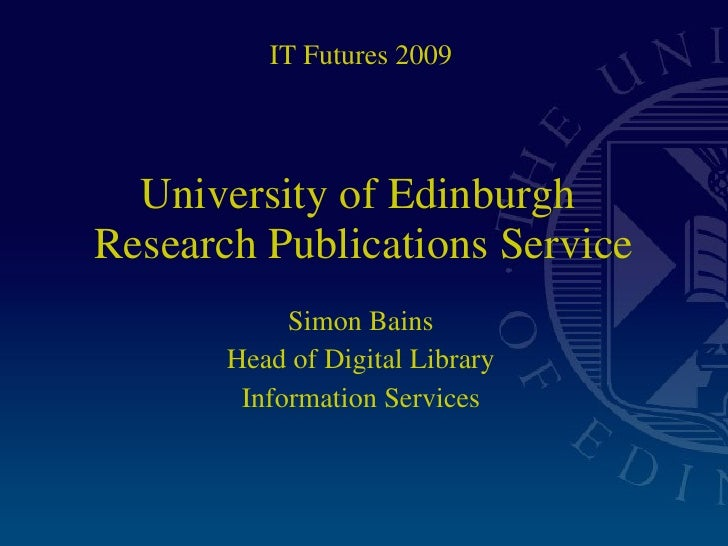 University of Edinburgh  Research Publications Service Simon Bains Head of Digital Library Information Services IT Futures...