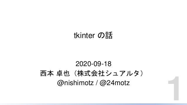 tkinter の話 2020-09-18 西本 卓也(株式会社シュアルタ) @nishimotz / @24motz 1
