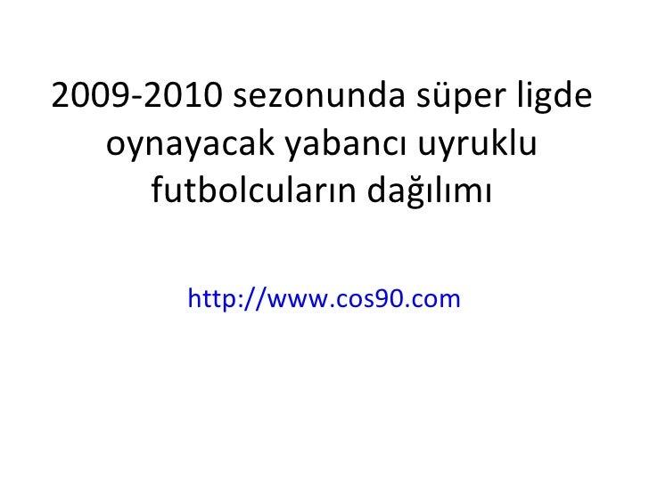 2009-2010 sezonunda süper ligde oynayacak yabancı uyruklu futbolcuların dağılımı http://www.cos90.com